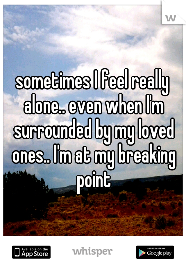 sometimes I feel really alone.. even when I'm surrounded by my loved ones.. I'm at my breaking point