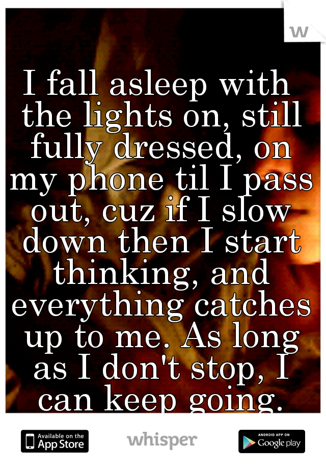 I fall asleep with the lights on, still fully dressed, on my phone til I pass out, cuz if I slow down then I start thinking, and everything catches up to me. As long as I don't stop, I can keep going.