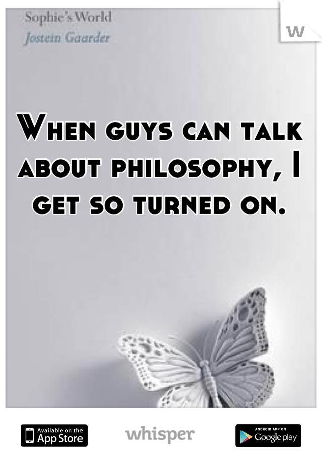 When guys can talk about philosophy, I get so turned on.