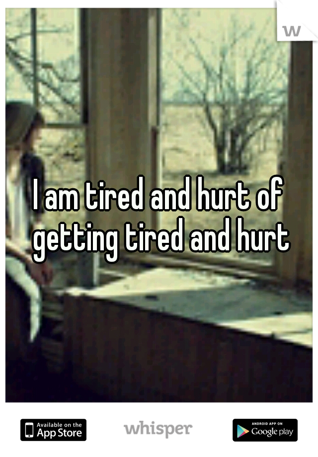 I am tired and hurt of getting tired and hurt