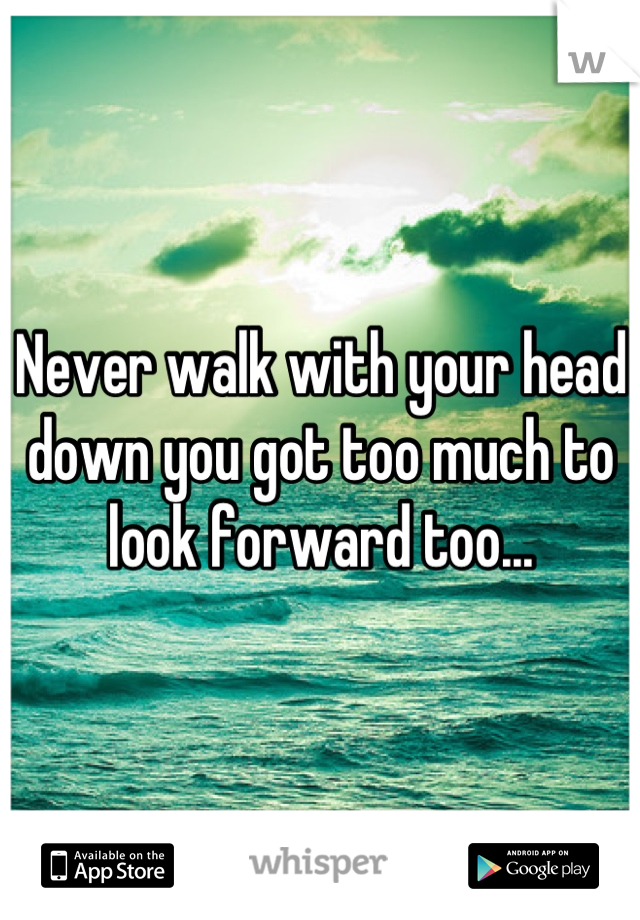 Never walk with your head down you got too much to look forward too...