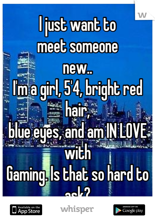 I just want to meet someone  new..  I'm a girl, 5'4, bright red hair, blue eyes, and am IN LOVE with Gaming. Is that so hard to ask?