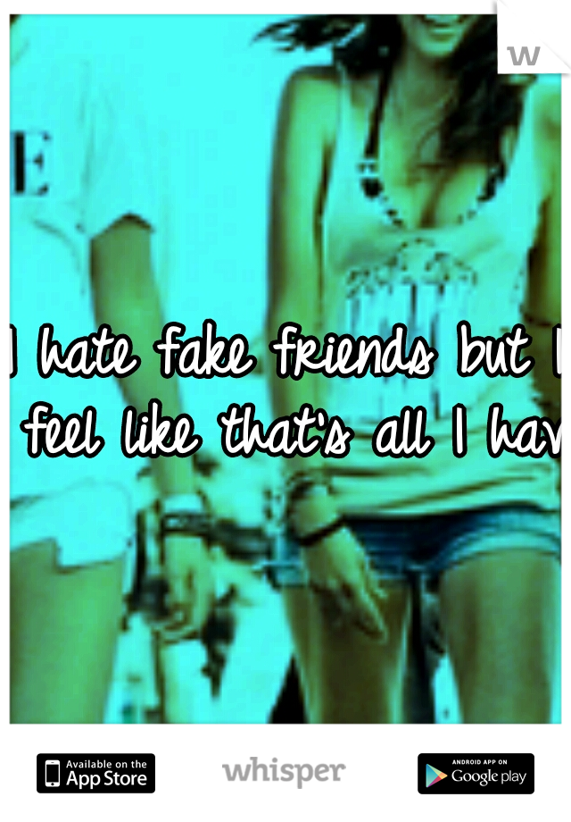 I hate fake friends but I feel like that's all I have