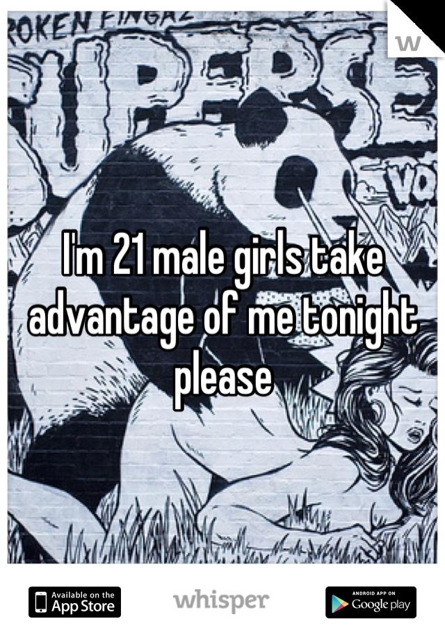 I'm 21 male girls take advantage of me tonight please