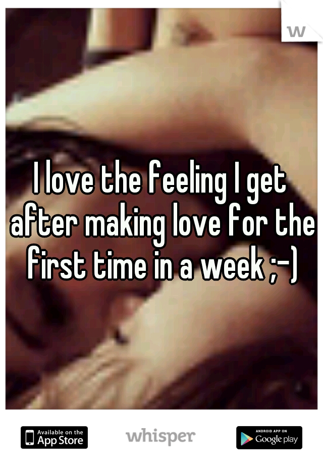 I love the feeling I get after making love for the first time in a week ;-)