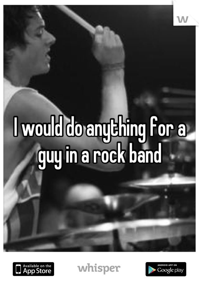 I would do anything for a guy in a rock band