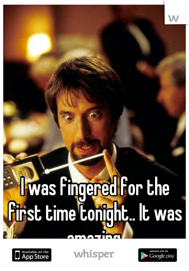 I was fingered for the first time tonight.. It was amazing.