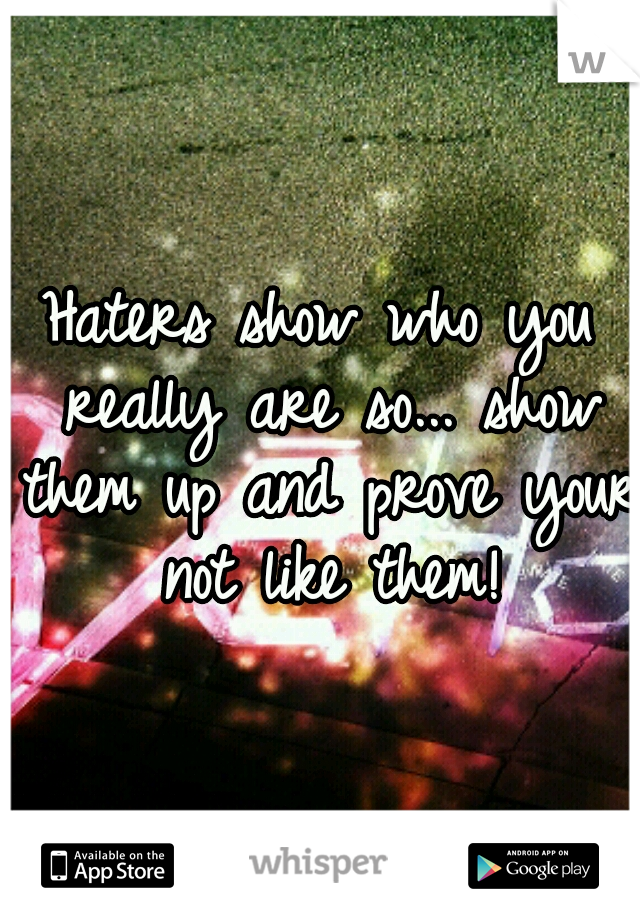 Haters show who you really are so... show them up and prove your not like them!