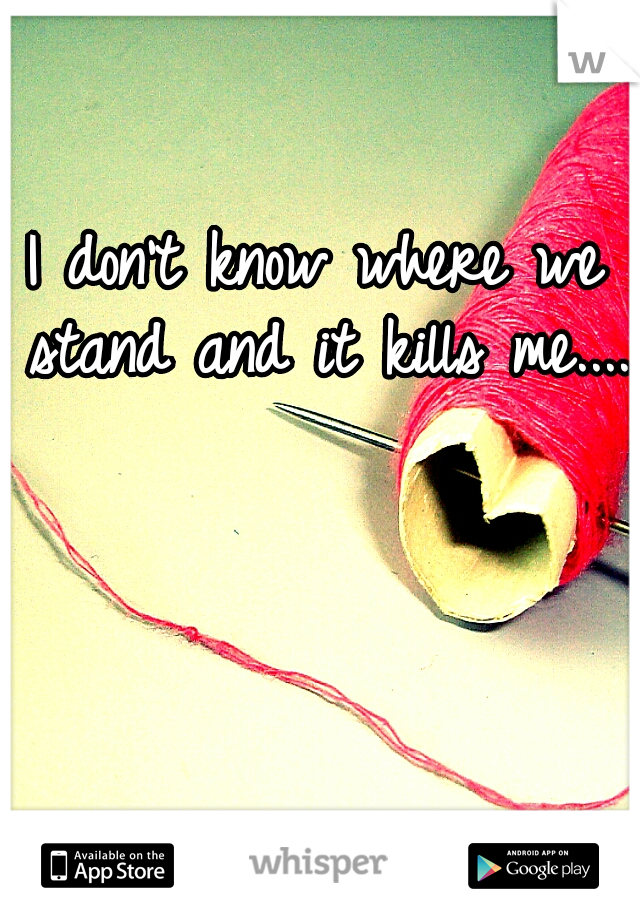 I don't know where we stand and it kills me.....