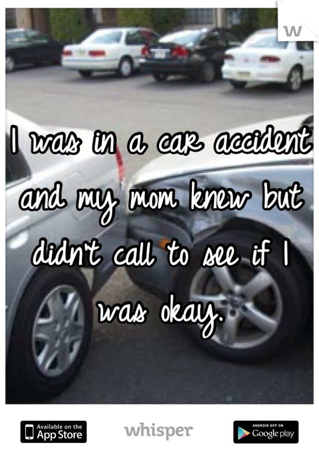 I was in a car accident and my mom knew but didn't call to see if I was okay.