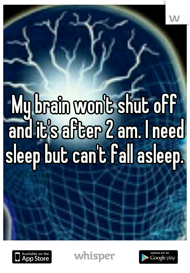 My brain won't shut off and it's after 2 am. I need sleep but can't fall asleep.