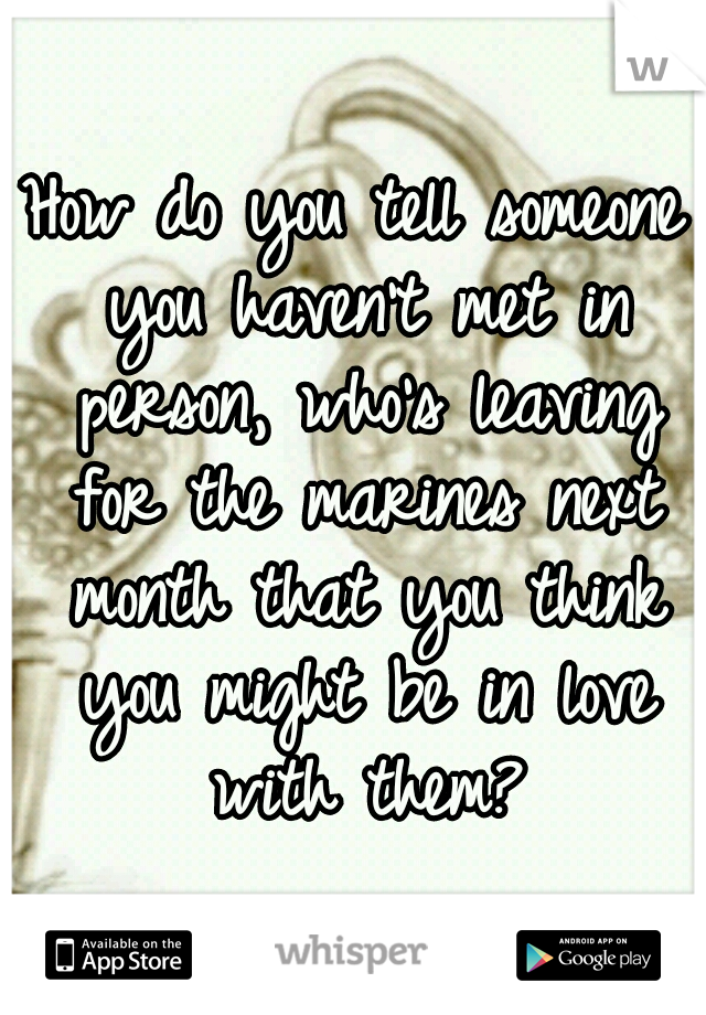 How do you tell someone you haven't met in person, who's leaving for the marines next month that you think you might be in love with them?