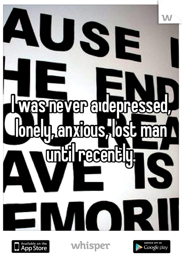 I was never a depressed, lonely, anxious, lost man until recently.