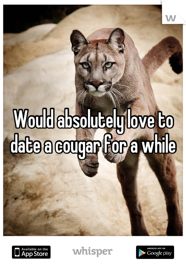 Would absolutely love to date a cougar for a while