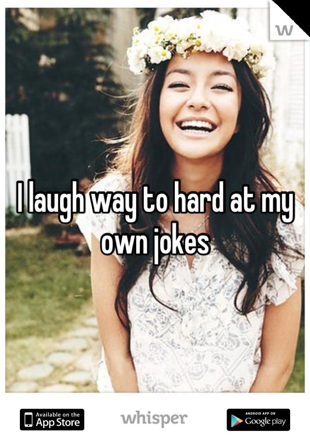 I laugh way to hard at my own jokes