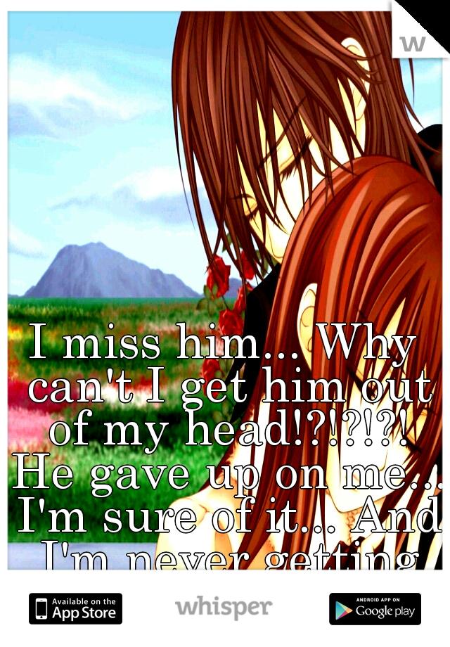 I miss him... Why can't I get him out of my head!?!?!?! He gave up on me... I'm sure of it... And I'm never getting him back :(((