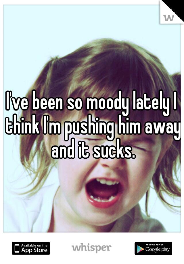 I've been so moody lately I think I'm pushing him away and it sucks.