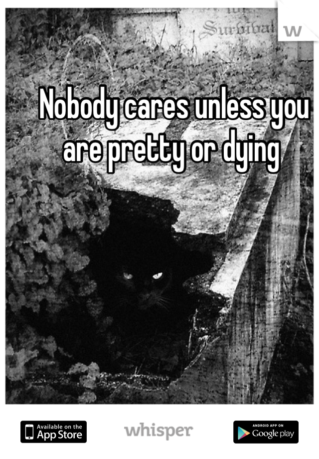 Nobody cares unless you are pretty or dying