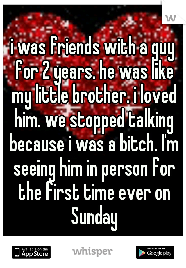 i was friends with a guy for 2 years. he was like my little brother. i loved him. we stopped talking because i was a bitch. I'm seeing him in person for the first time ever on Sunday