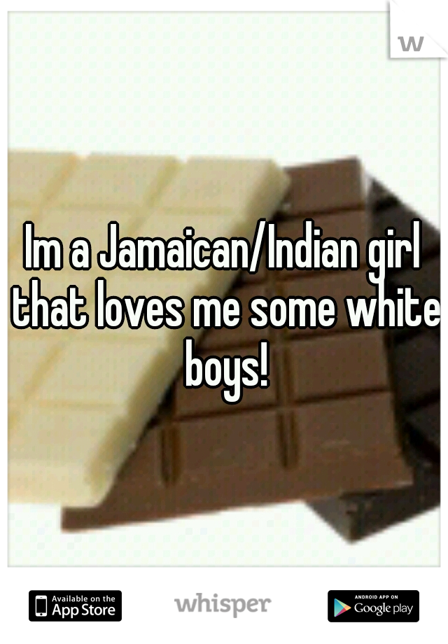 Im a Jamaican/Indian girl that loves me some white boys!