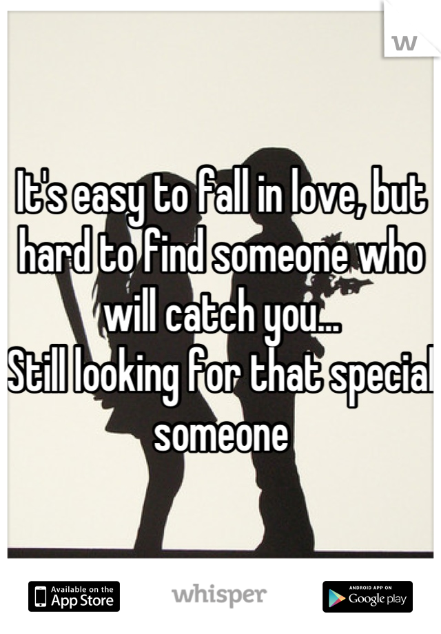 It's easy to fall in love, but hard to find someone who will catch you...  Still looking for that special someone