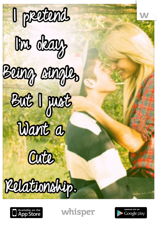 I pretend  I'm okay  Being single,  But I just  Want a  Cute  Relationship.  Bad.