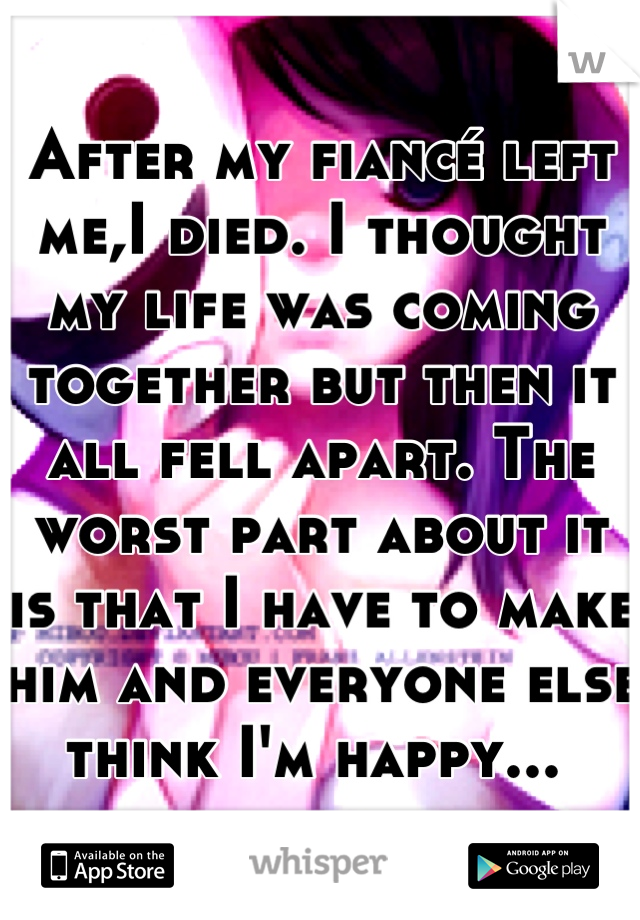 After my fiancé left me,I died. I thought my life was coming together but then it all fell apart. The worst part about it is that I have to make him and everyone else think I'm happy...