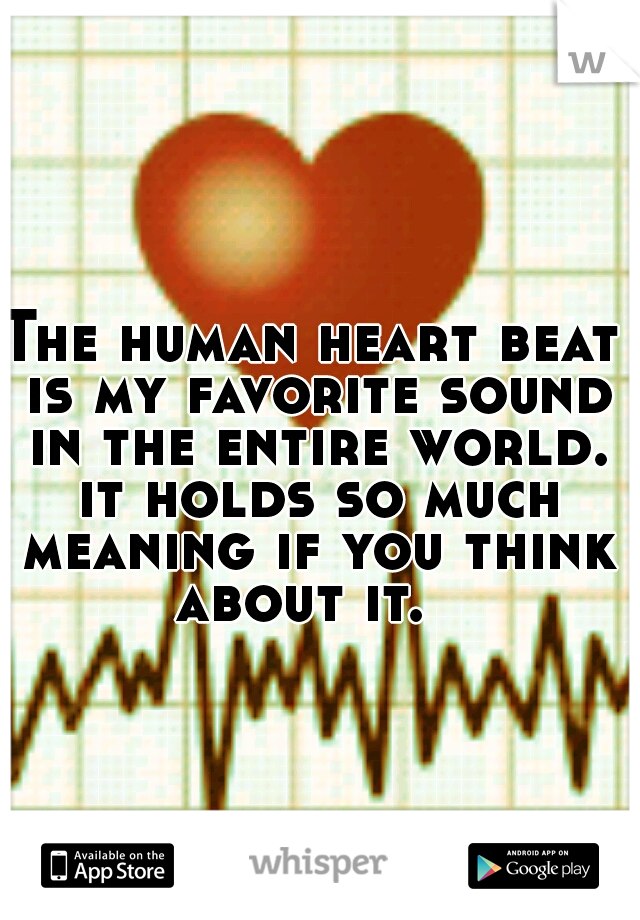 The human heart beat is my favorite sound in the entire world. it holds so much meaning if you think about it.