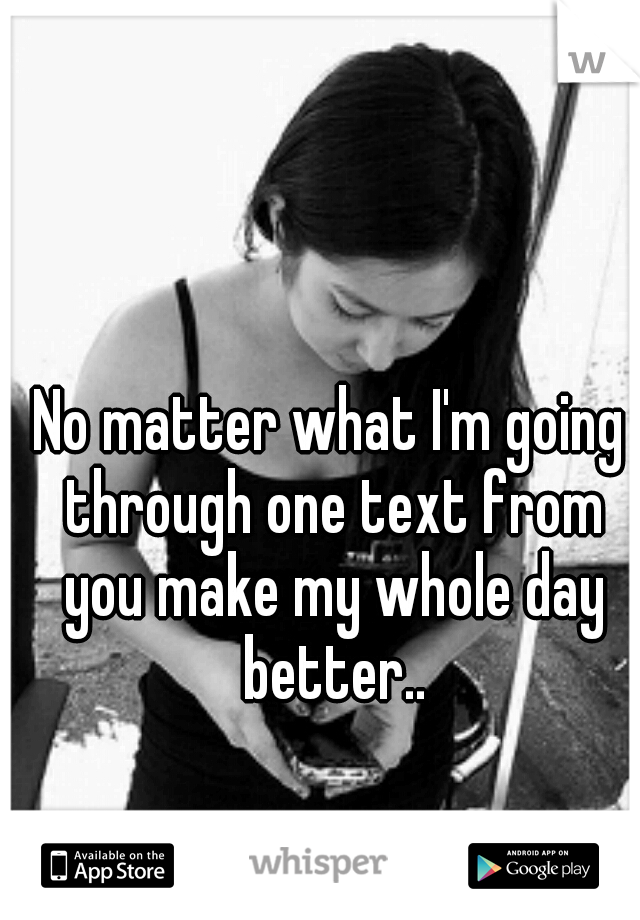 No matter what I'm going through one text from you make my whole day better..