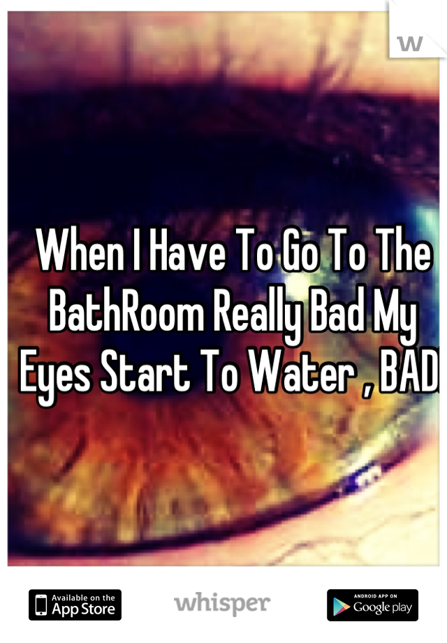 When I Have To Go To The BathRoom Really Bad My Eyes Start To Water , BAD!