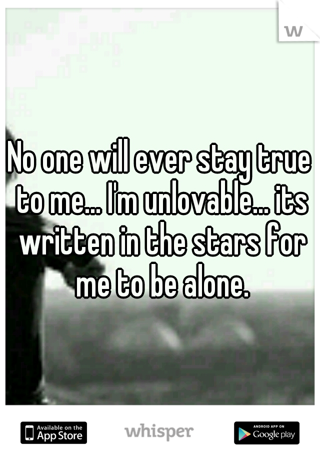 No one will ever stay true to me... I'm unlovable... its written in the stars for me to be alone.