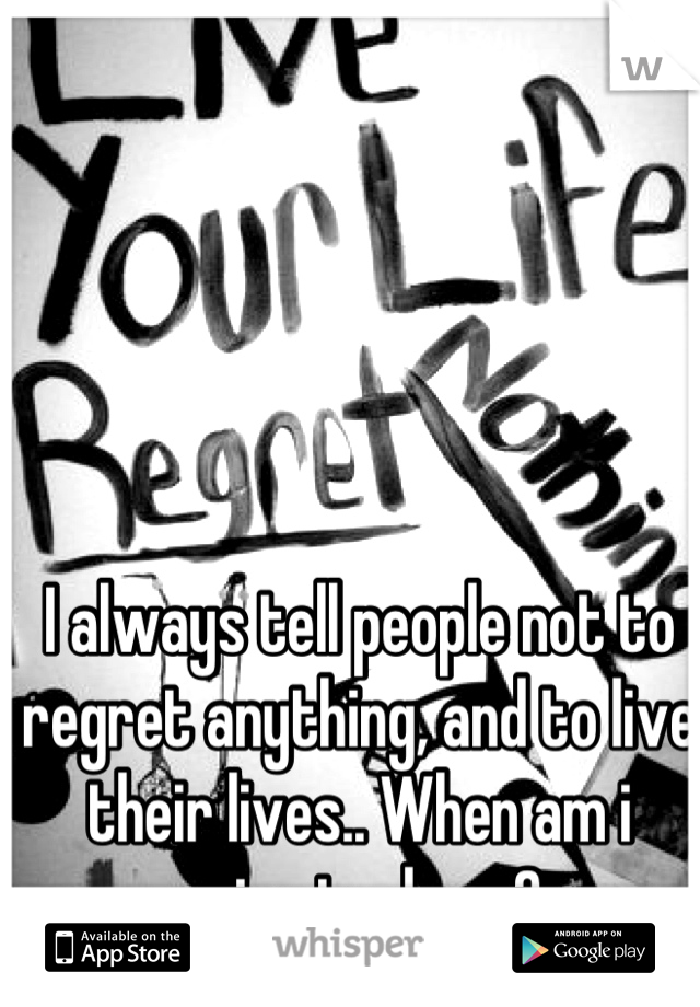 I always tell people not to regret anything, and to live their lives.. When am i going to do so?