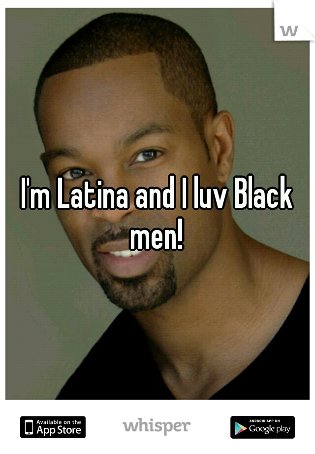 I'm Latina and I luv Black men!