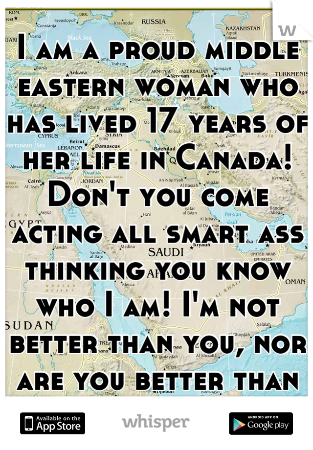 I am a proud middle eastern woman who has lived 17 years of her life in Canada! Don't you come acting all smart ass thinking you know who I am! I'm not better than you, nor are you better than me!