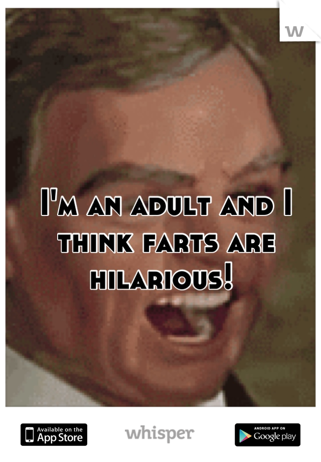 I'm an adult and I think farts are hilarious!
