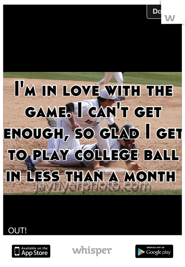 I'm in love with the game. I can't get enough, so glad I get to play college ball in less than a month