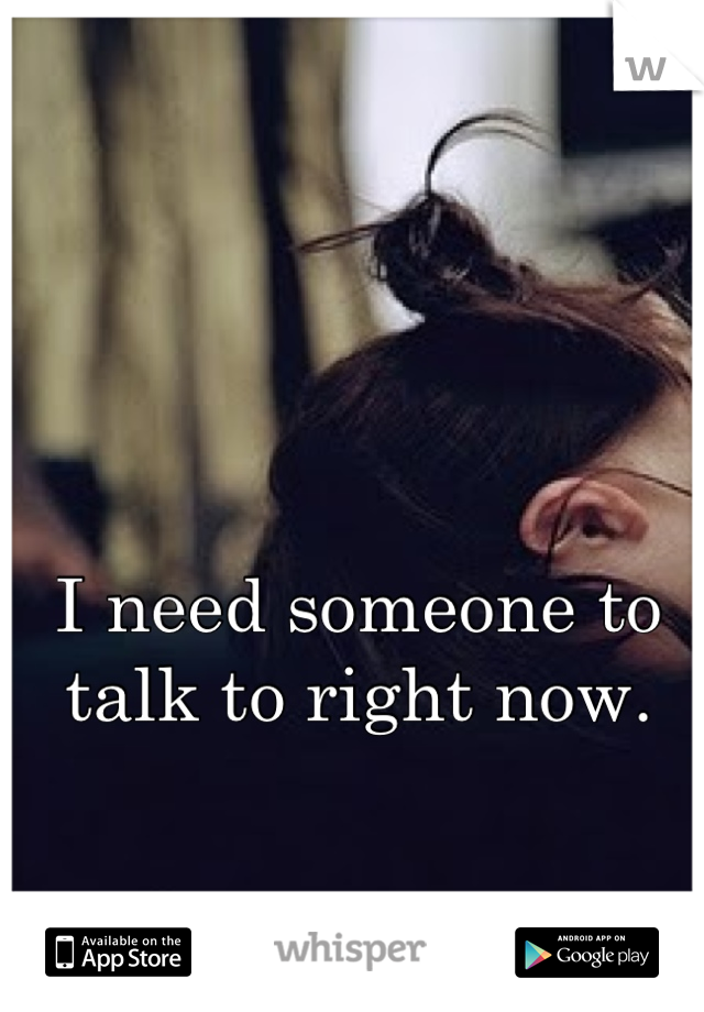 I need someone to talk to right now.