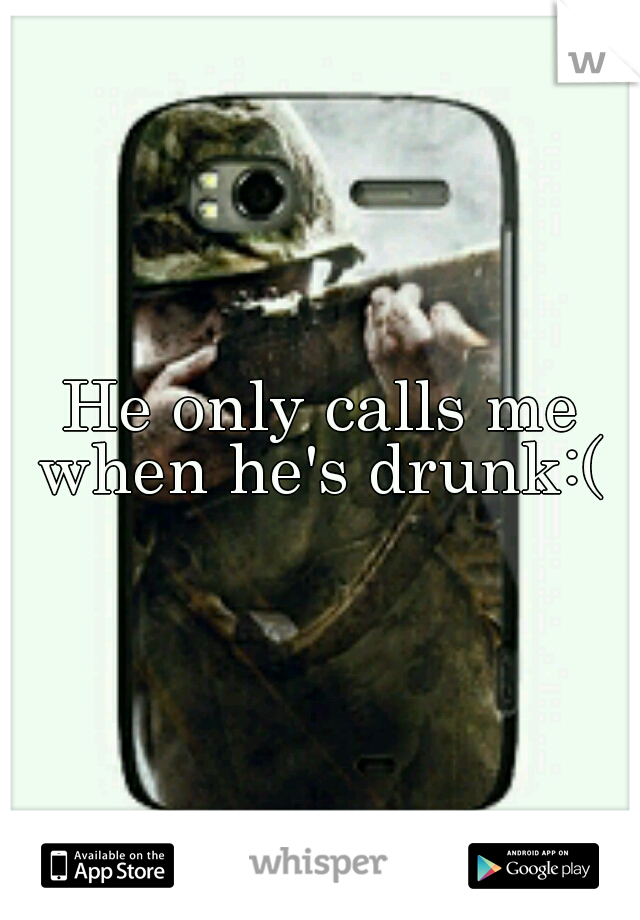 He only calls me when he's drunk:(