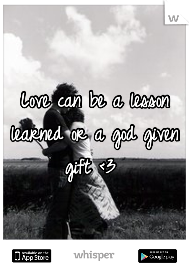 Love can be a lesson learned or a god given gift <3