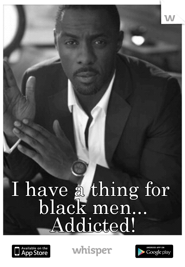 I have a thing for black men... Addicted!