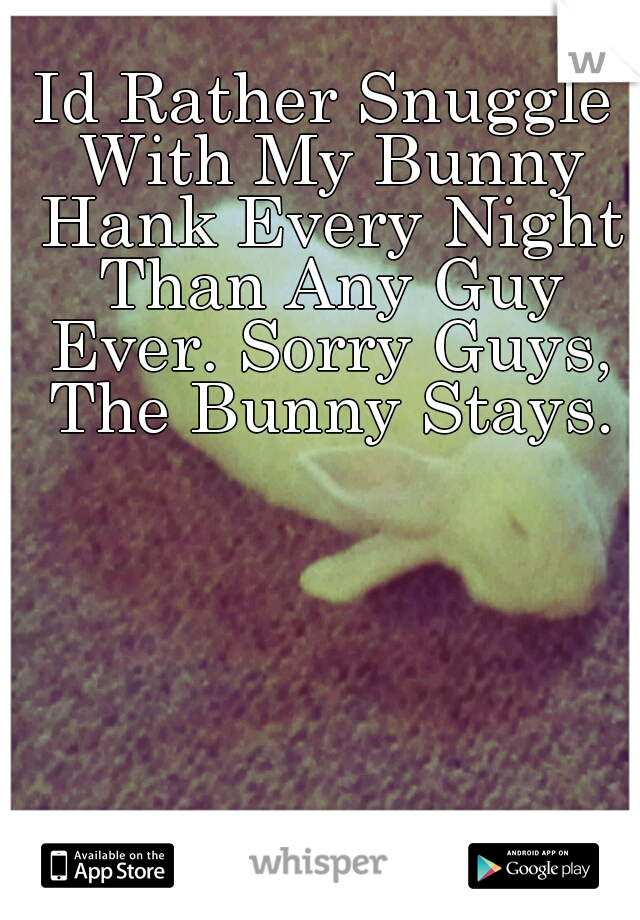 Id Rather Snuggle With My Bunny Hank Every Night Than Any Guy Ever. Sorry Guys, The Bunny Stays.