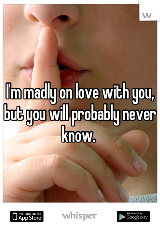 I'm madly on love with you, but you will probably never know.