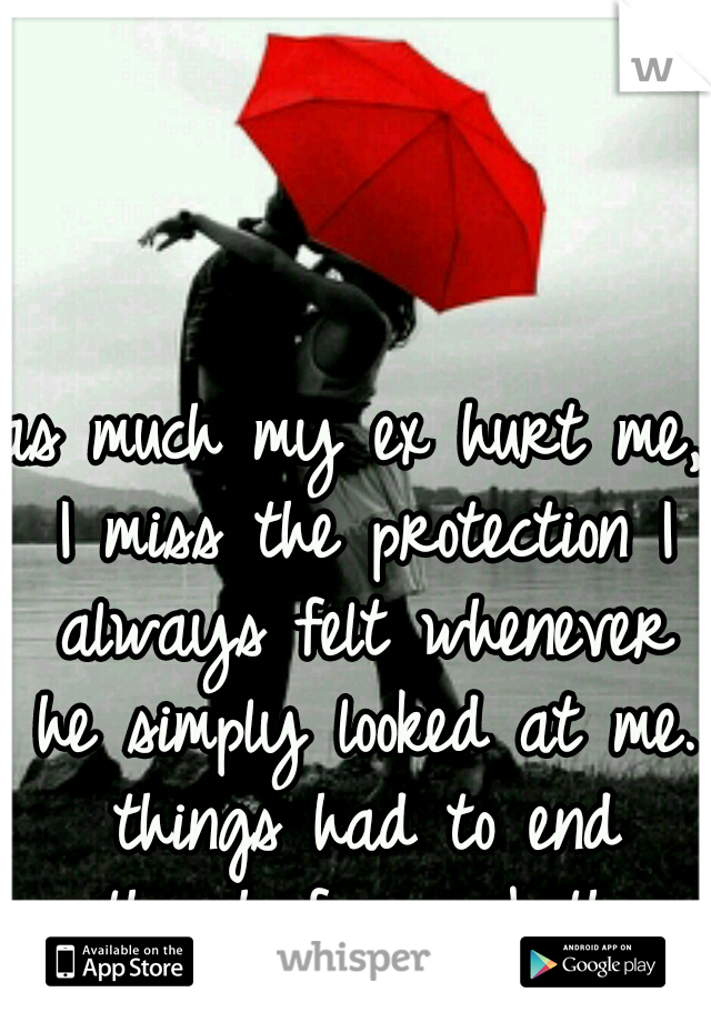as much my ex hurt me, I miss the protection I always felt whenever he simply looked at me. things had to end though for us both.