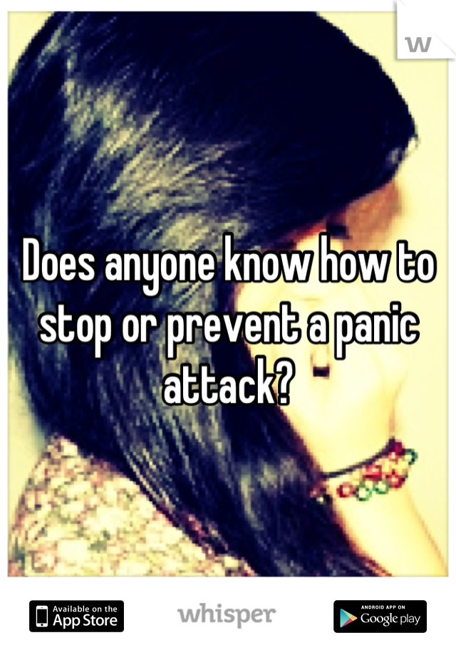 Does anyone know how to stop or prevent a panic attack?