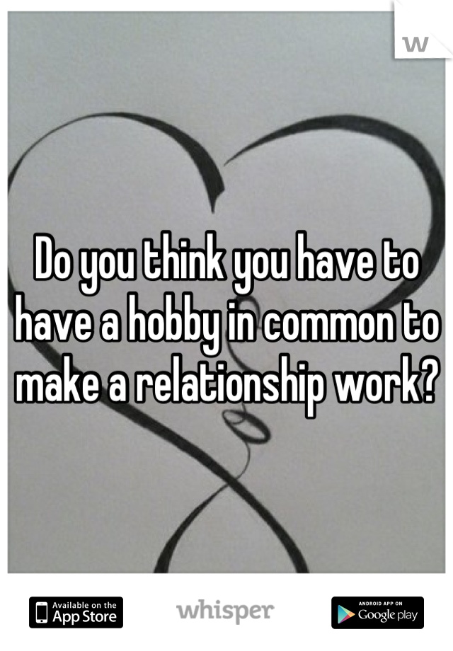 Do you think you have to have a hobby in common to make a relationship work?
