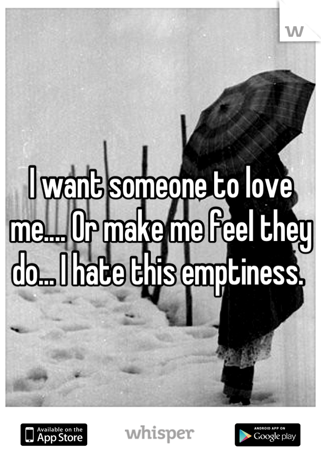 I want someone to love me.... Or make me feel they do... I hate this emptiness.