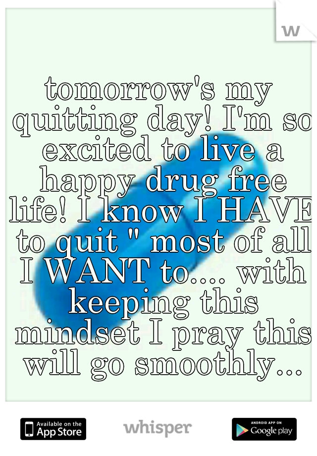 """tomorrow's my quitting day! I'm so excited to live a happy drug free life! I know I HAVE to quit """" most of all I WANT to.... with keeping this mindset I pray this will go smoothly..."""