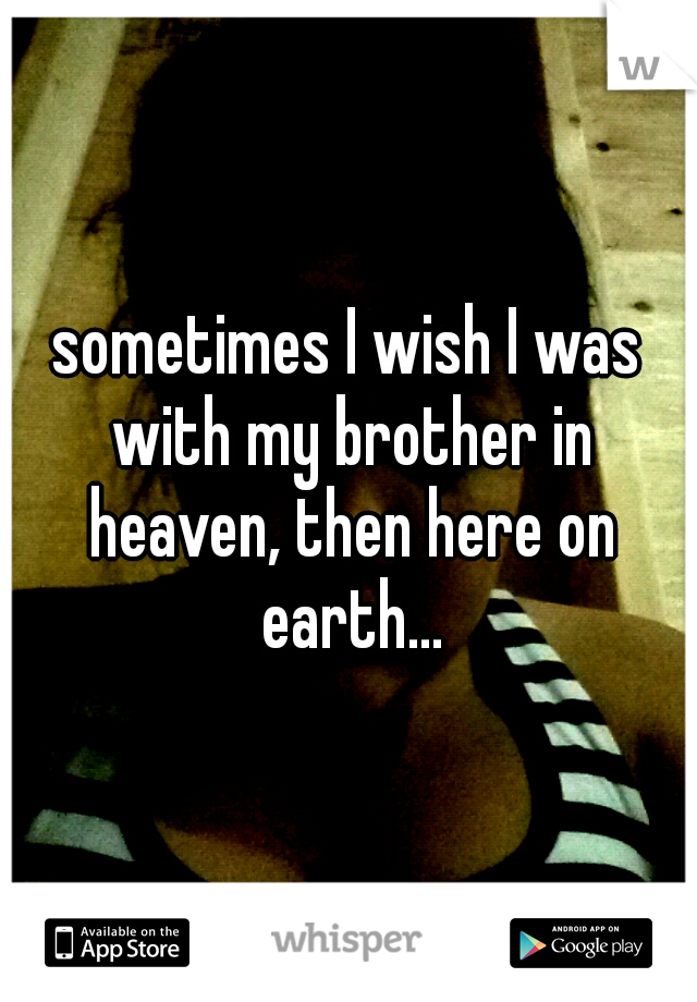 sometimes I wish I was with my brother in heaven, then here on earth...