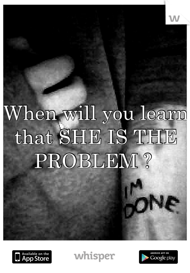 When will you learn that SHE IS THE PROBLEM ?