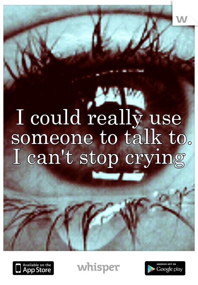 I could really use someone to talk to. I can't stop crying